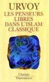 Les penseurs libres dans l'Islam classique - Une image du monde arabe ouvert à la liberté de l'esprit et sensible aux questions sur lesquelles l'intelligence depuis toujours achoppe. - Dominique Urvoy - Religion, Islam - URVOY Dominique - Libristo
