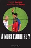 A mort l'arbitre ? - L'arbitre est devenu le bouc émissaire idéal - Franck Annese, Jean Damien Lesay -  Sport, foot-ball - Actualité, documents - Collectif - Libristo
