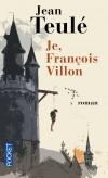Je, François Villon - François de Montcorbier dit Villon  né en 1431 à Paris, disparu en 1463, est le poète français le plus connu de la fin du Moyen Âge. - TEULE JEAN  - Roman historique, biographie - Teulé Jean - Libristo