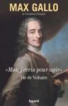 Moi, j'écris pour agir - Vie de Voltaire - Gallo Max - Libristo
