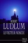 Le vecteur Moscou - LUDLUM Robert, Larkin Patrick - Libristo