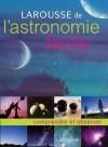 Larousse de l'astronomie facile - Très illustré, le livre se compose de 4 parties - Nathalie Audard, Erik Seinandre - Sciences, astronomie - Collectif - Libristo