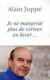Je ne mangerai plus de cerises en hiver - 1995-2008 - Alain Juppé revient en toute lucidité sur les succès et les échecs de sa vie politique récente - Alain Juppé - Histoire, France, politique - JUPPE Alain - Libristo