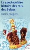 La spectaculaire histoire des rois des belges -  Patrick Roegiers -  Histoire, biographie - Roegiers Patrick - Libristo