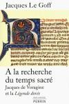 A la recherche du temps sacré -  Manuscrits du Moyen Age : la Légende dorée par Jacques de Voragine, dominicain mort en 1298 archevêque de Gênes - LE GOFF JACQUES - Religion, christianisme - Le Goff jacques - Libristo