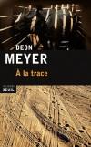 A la trace - Différentes péripéties dont chacun des protagonistes va laisser des traces. Toutes, à un moment donné, se recouperont  - Par Deon Meyer - Policier - Déon Meyer - Libristo